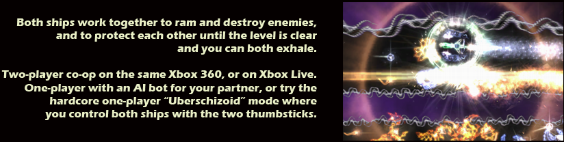Both ships work together to ram and destroy enemies, and to protect each other until the level is clear and you can both exhale.  Two-player co-op on the same Xbox 360, or on Xbox Live.  One-player with an AI bot for your partner, or try the hardcore one-player 'Uberschizoid' mode where you control both ships with the two thumbsticks.